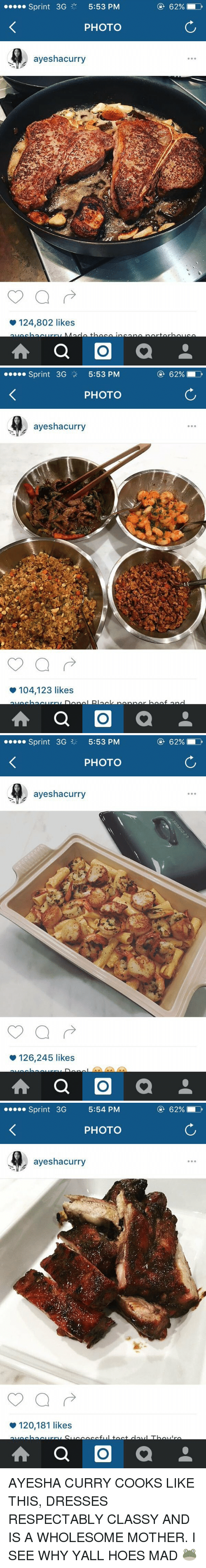 Ayesha Curry: Sprint 3G  5:53 PM  PHOTO  ayeshacurry  124,802 likes  A a O  a   Sprint 3G  5:53 PM  PHOTO  ayeshacurry  104,123 likes  A a O  a  62%   Sprint 3G 5:53 PM  PHOTO  ayeshacurry  126,245 likes  A a O  a   Sprint  3G  5:54 PM  PHOTO  ayeshacurry  120,181 likes  A a O  a AYESHA CURRY COOKS LIKE THIS, DRESSES RESPECTABLY CLASSY AND IS A WHOLESOME MOTHER. I SEE WHY YALL HOES MAD 🐸