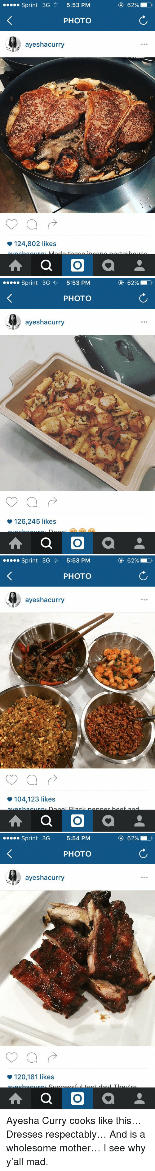 Ayesha Curry: Sprint 3G  5:53 PM  PHOTO  ayeshacurry  124,802 likes  A a O  a  62% D   Sprint 3G 3 5:53 PM  PHOTO  ayeshacurry  126,245 likes  A a O  a  62%   Sprint 3G  5:53 PM  PHOTO  ayeshacurry  104,123 likes  A a O  a  62%  D   Sprint 3G  5:54 PM  PHOTO  ayeshacurry  120,181 likes  A a O  a Ayesha Curry cooks like this… Dresses respectably… And is a wholesome mother… I see why y'all mad.