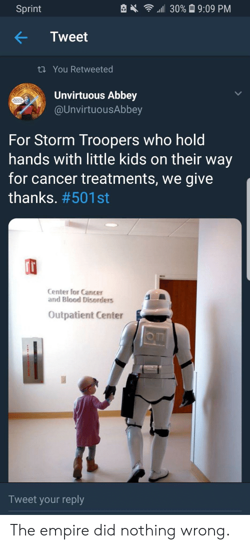 Empire, Cancer, and Kids: Sprint  4111 30% 9:09 PM  Tweet  ti You Retweeted  Unvirtuous Abbey  @UnvirtuousAbbey  For Storm Troopers who hold  hands with little kids on their way  for cancer treatments, we give  thanks. #501 st  rt  Center for Cancer  and Blood Disorders  Outpatient Center  o m  Tweet your reply The empire did nothing wrong.