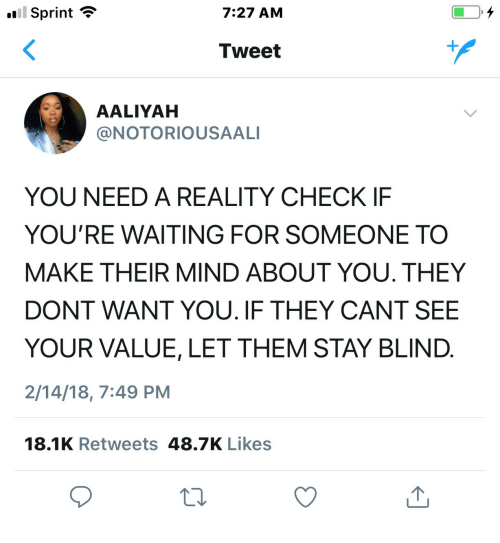 reality check: Sprint  7:27 AM  Tweet  AALIYAH  @NOTORIOUSAALI  YOU NEED A REALITY CHECK IF  YOU'RE WAITING FOR SOMEONE TO  MAKE THEIR MIND ABOUT YOU. THEY  DONT WANT YOU. IF THEY CANT SEE  YOUR VALUE, LET THEM STAY BLIND  2/14/18, 7:49 PM  18.1K Retweets 48.7K Likes