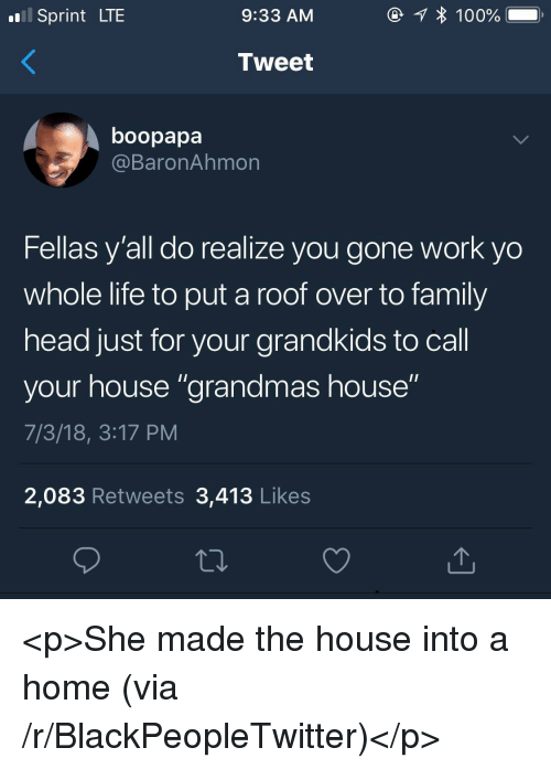 "Blackpeopletwitter, Family, and Head: Sprint LTE  9:33 AM  Tweet  boopapa  @BaronAhmon  Fellas y'all do realize you gone work yo  whole life to put a roof over to family  head just for your grandkids to call  your house ""grandmas house""  7/3/18, 3:17 PM  2,083 Retweets 3,413 Likes <p>She made the house into a home (via /r/BlackPeopleTwitter)</p>"