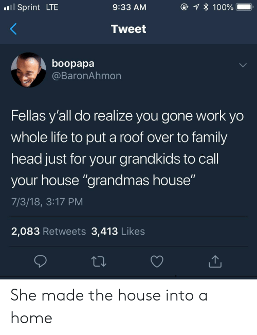 """to family: Sprint LTE  9:33 AM  Tweet  boopapa  @BaronAhmon  Fellas y'all do realize you gone work yo  whole life to put a roof over to family  head just for your grandkids to call  your house """"grandmas house""""  7/3/18, 3:17 PM  2,083 Retweets 3,413 Likes She made the house into a home"""