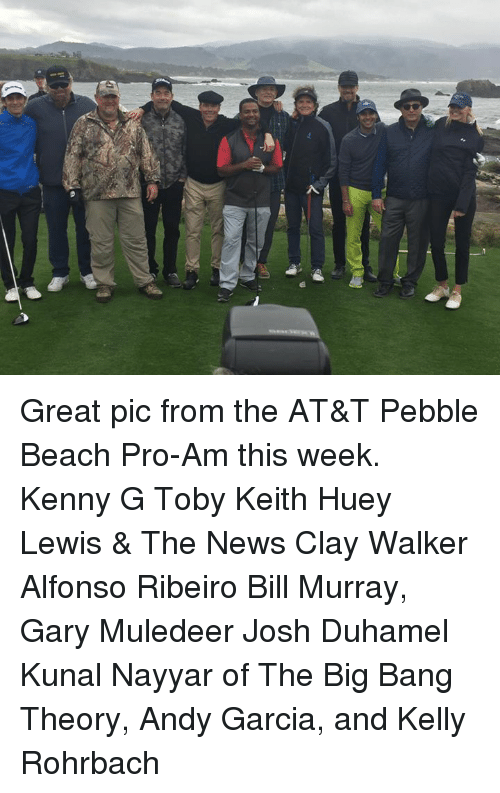 Lewy: SQ Great pic from the AT&T Pebble Beach Pro-Am this week. Kenny G Toby Keith Huey Lewis & The News Clay Walker Alfonso Ribeiro Bill Murray, Gary Muledeer Josh Duhamel Kunal Nayyar of The Big Bang Theory, Andy Garcia, and Kelly Rohrbach
