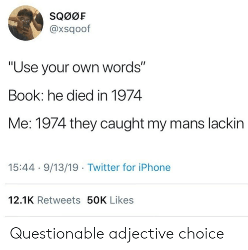 """Iphone, Twitter, and Book: SQ00F  @xsqoof  """"Use your own words""""  Book: he died in 1974  Me: 1974 they caught my mans lackin  15:44 9/13/19 Twitter for iPhone  12.1K Retweets 50K Likes Questionable adjective choice"""