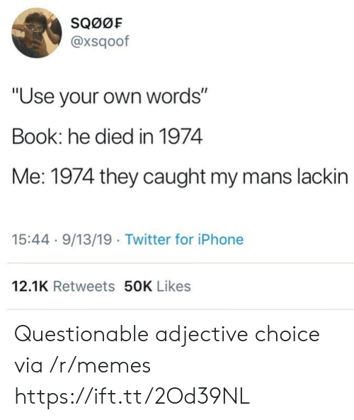 """Iphone, Memes, and Twitter: SQ00F  @xsqoof  """"Use your own words""""  Book: he died in 1974  Me: 1974 they caught my mans lackin  15:44 9/13/19 Twitter for iPhone  12.1K Retweets 50K Likes Questionable adjective choice via /r/memes https://ift.tt/2Od39NL"""