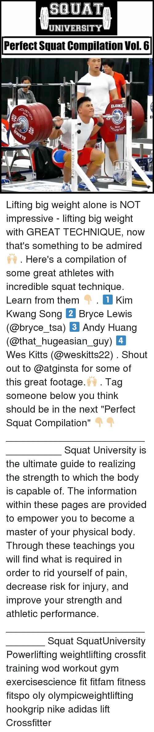 "vols: SQUAT  UNIVERSITY  Perfect Squat Compilation Vol. 6  ELEIK  0. Lifting big weight alone is NOT impressive - lifting big weight with GREAT TECHNIQUE, now that's something to be admired 🙌🏼 . Here's a compilation of some great athletes with incredible squat technique. Learn from them 👇🏼 . 1️⃣ Kim Kwang Song 2️⃣ Bryce Lewis (@bryce_tsa) 3️⃣ Andy Huang (@that_hugeasian_guy) 4️⃣ Wes Kitts (@weskitts22) . Shout out to @atginsta for some of this great footage.🙌🏼 . Tag someone below you think should be in the next ""Perfect Squat Compilation"" 👇🏼👇🏼 ___________________________________ Squat University is the ultimate guide to realizing the strength to which the body is capable of. The information within these pages are provided to empower you to become a master of your physical body. Through these teachings you will find what is required in order to rid yourself of pain, decrease risk for injury, and improve your strength and athletic performance. ________________________________ Squat SquatUniversity Powerlifting weightlifting crossfit training wod workout gym exercisescience fit fitfam fitness fitspo oly olympicweightlifting hookgrip nike adidas lift Crossfitter"