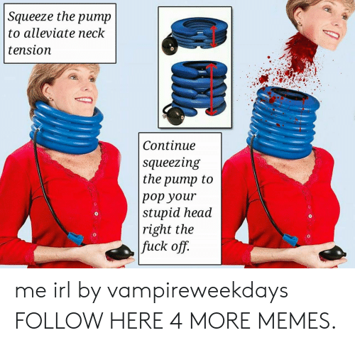Squeezing: Squeeze the  ритp  to alleviate neck  tension  Сontinue  squeezing  the pump to  рор your  stupid head  right the  fuck off. me irl by vampireweekdays FOLLOW HERE 4 MORE MEMES.