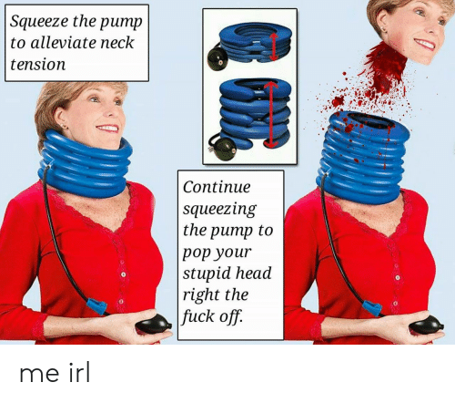 Head, Pop, and Fuck: Squeeze the pump  to alleviate neck  tension  Continue  squeezing  the pump to  pop your  stupid head  right the  fuck off.  0  0  0  0 me irl