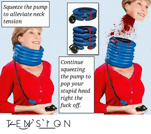 Head, Pop, and Fuck: Squeeze the pump  to alleviate neck  tension  Continue  squeezing  the pump to  pop your  stupid head  right the  fuck off.  0  0  0 T ̷ ̶E ͜N̷ ̷ ̀S ͟ ̀I̛ ͟ O̵ N