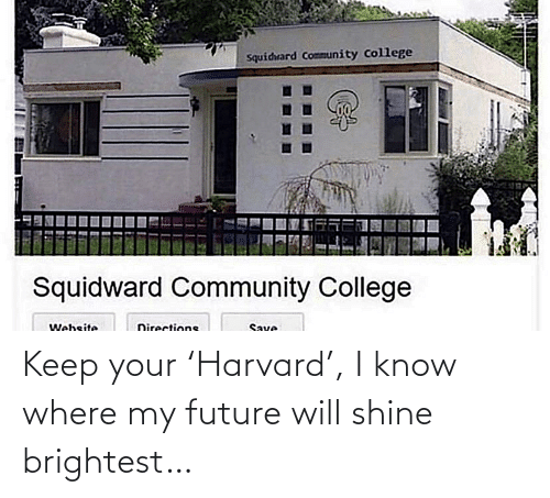 College, Community, and Future: Squidrard Community College  Squidward Community College  Website  Directions  Save Keep your 'Harvard', I know where my future will shine brightest…