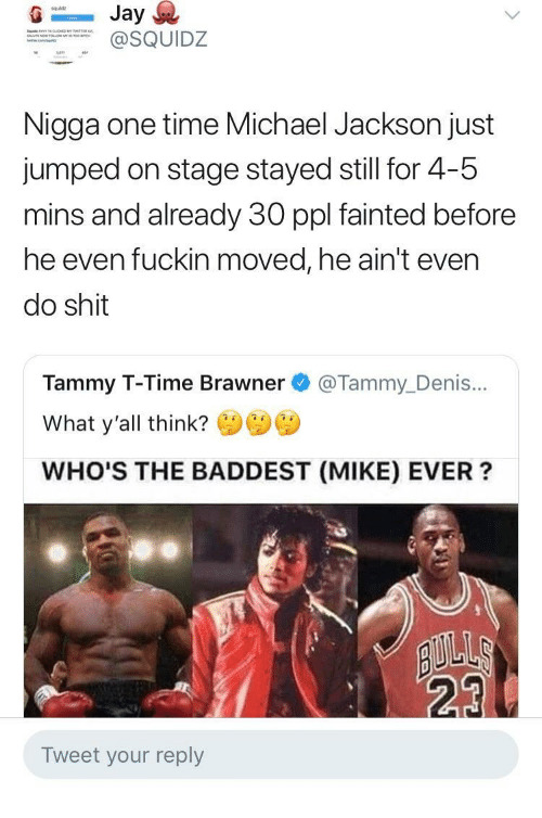 Michael Jackson, Shit, and Michael: squldz  SQUIDZ  Nigga one time Michael Jackson just  jumped on stage stayed still for 4-5  mins and already 30 ppl fainted before  he even fuckin moved, he ain't even  do shit  Tammy T-Time Brawner @Tammy_Denis...  What y'all think?  WHO'S THE BADDEST (MIKE) EVER?  23  Tweet your reply