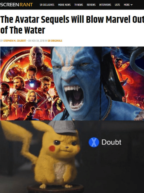 originals: SR EXCLUSIVES MOVIE NEWS TV NEWS REVIEWS INTERVIEWS LSTS MORE  The Avatar Sequels Will Blow Marvel out  of The Water  BY STEPHEN M. COLBERT ON NOV 04, 2018 IN SR ORIGINALS  Doubt