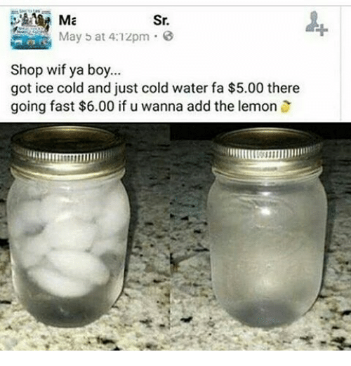 Memes, Water, and Cold: Sr.  May b at 4:1zpm E  Shop wif ya boy...  got ice cold and just cold water fa $5.00 there  going fast $6.00 if u wanna add the lemon