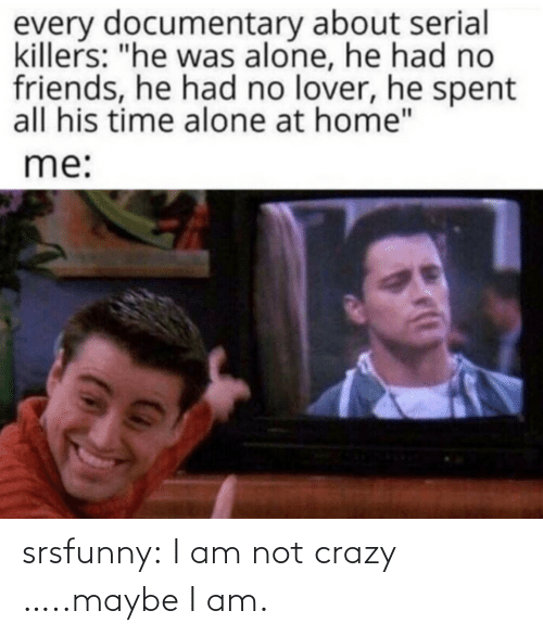 Am Not: srsfunny:  I am not crazy …..maybe I am.