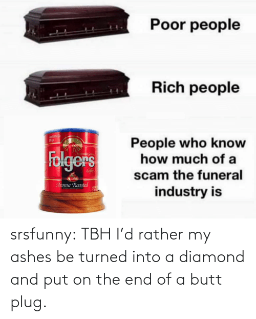 butt: srsfunny:  TBH I'd rather my ashes be turned into a diamond and put on the end of a butt plug.