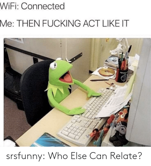 else: srsfunny:  Who Else Can Relate?