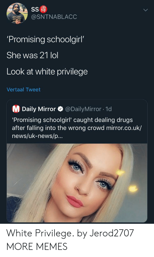 Dank, Drugs, and Lol: SS  @SNTNABLACC  ANTHADU  ANTDU  'Promising schoolgirl'  She was 21 lol  Look at white privilege  Vertaal Tweet  M Daily Mirror  @DailyMirror1d  'Promising schoolgirl' caught dealing drugs  after falling into the wrong crowd mirror.co.uk/  news/uk-news/p...  AUIZ White Privilege. by Jerod2707 MORE MEMES