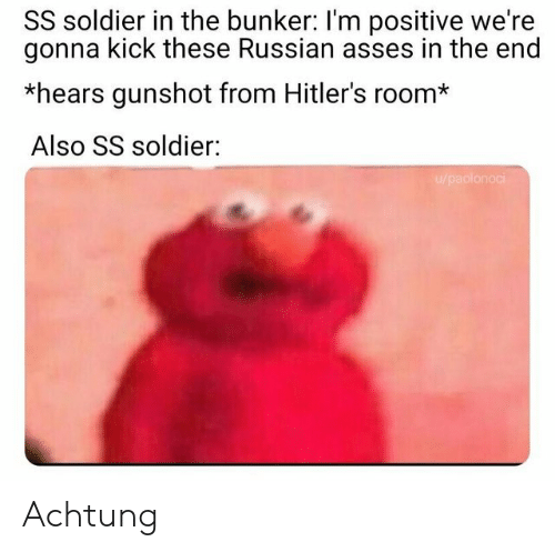 gunshot: SS soldier in the bunker: I'm positive we're  gonna kick these Russian asses in the end  *hears gunshot from Hitler's room*  Also SS soldier:  u/paolonoci Achtung