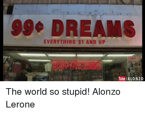 Funny, Tube, and Dreams: SSO DREAMS  EVERYTHING $1 AND UP  Tube /ALONZ0 The world so stupid!  Alonzo Lerone