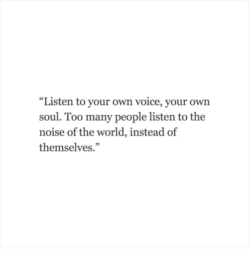 "Voice, World, and Soul: SST  ""Listen to your own voice, your own  soul. Too many people listen to the  noise of the world, instead of  themselves.""  9)"