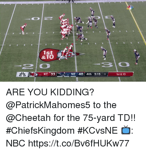 Memes, Cheetah, and 🤖: St  1st  &10  50 KC 33  NE 40 4th 3:15 :11  1st & 10 ARE YOU KIDDING?  @PatrickMahomes5 to the @Cheetah for the 75-yard TD!! #ChiefsKingdom #KCvsNE  📺: NBC https://t.co/Bv6fHUKw77