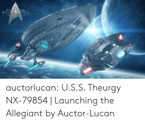 Auctor: ST  EK  GY auctorlucan:  U.S.S. Theurgy NX-79854 | Launching the Allegiantby Auctor-Lucan
