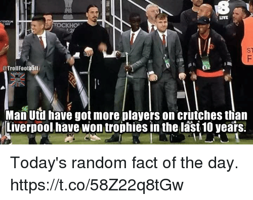 Random Facts Of The Day: ST  @Troll Football  Man Utd have got more players on crutches than  Liverpool have won trophies in the last10 years. Today's random fact of the day. https://t.co/58Z22q8tGw