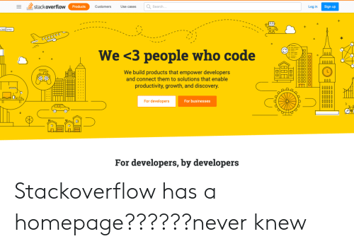 productivity: stack overflow  Search..  Log in  Products  Customers  Use cases  Sign up  1-ו  /welcome  O000000  We <3 people who code  N0000  We build products that empower developers  and connect them to solutions that enable  OOC  productivity, growth, and discovery.  For developers  For businesses  For developers, by developers Stackoverflow has a homepage??????never knew
