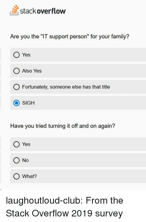 """Have You Tried: stackoverflow  Are you the """"IT support person"""" for your family?  Yes  O Also Yes  O Fortunately, someone else has that title  O SIGH  Have you tried turning it off and on again?  O Yes  O No  O What? laughoutloud-club:  From the Stack Overflow 2019 survey"""