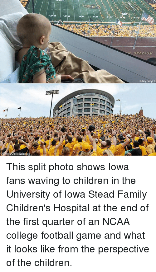 Charlie, Children, and College: STADIUM  Hillary Hemphill  ote charlie Neiberga This split photo shows Iowa fans waving to children in the University of Iowa Stead Family Children's Hospital at the end of the first quarter of an NCAA college football game and what it looks like from the perspective of the children.