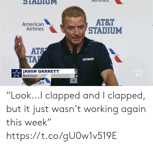 "Dallas Cowboys: STADTIOM  АT&T  STADIUM  American  Airlines  AT&  TAF  COWBOYS  JASON GARRETT  Head Coach  PUFLN  an ""Look...I clapped and I clapped, but it just wasn't working again this week"" https://t.co/gU0w1v519E"