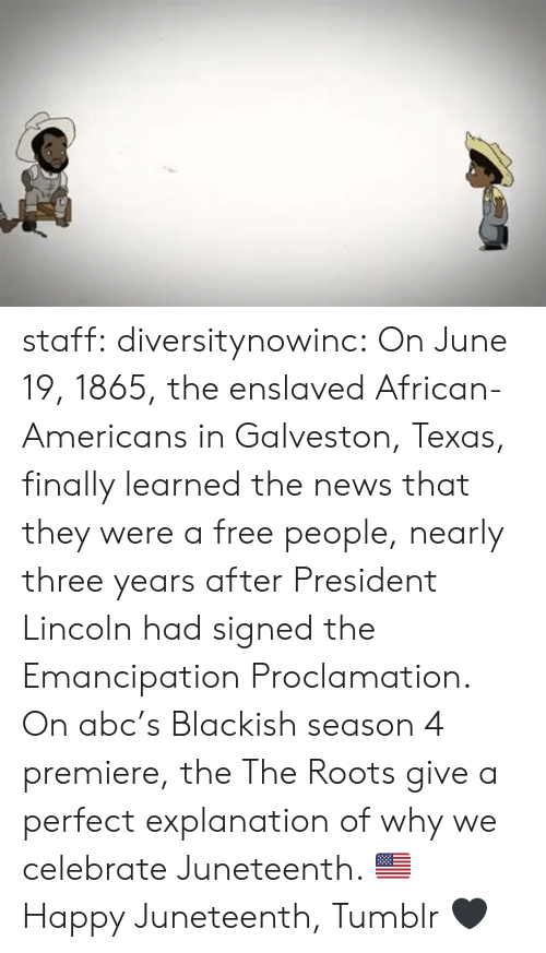 premiere: staff: diversitynowinc:  On June 19, 1865, the enslaved African-Americans in Galveston, Texas, finally learned the news that they were a free people, nearly three years after President Lincoln had signed the Emancipation Proclamation.   On abc's Blackish season 4 premiere, the The Roots give a perfect explanation of why we celebrate Juneteenth. 🇺🇸  Happy Juneteenth, Tumblr 🖤