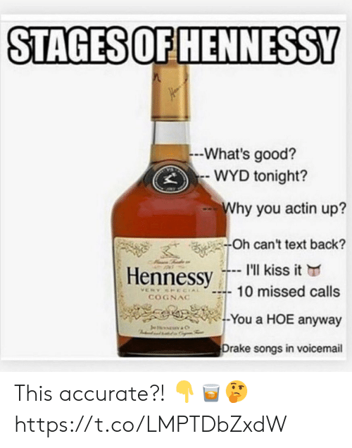 Wyd: STAGES OF HENNESSY  -What's good?  WYD tonight?  Why you actin up?  -Oh can't text back?  I'll kiss it  Hennessy  10 missed calls  VERY SPECIAL  COGNAC  -You a HOE anyway  Je  C  Drake songs in voicemail This accurate?! 👇🥃🤔 https://t.co/LMPTDbZxdW