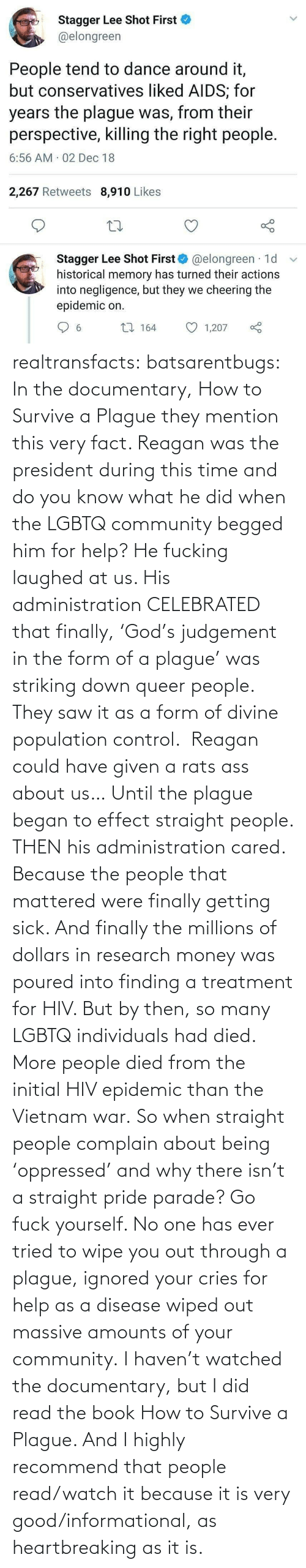 Very Good: Stagger Lee Shot First  @elongreen  People tend to dance around it,  but conservatives liked AIDS; for  years the plague was, from their  perspective, killing the right people.  6:56 AM 02 Dec 18  2,267 Retweets 8,910 Likes  Stagger Lee Shot First O @elongreen · 1d  historical memory has turned their actions  into negligence, but they we cheering the  epidemic on.  27 164  1,207  6. realtransfacts:  batsarentbugs:  In the documentary, How to Survive a Plague they mention this very fact. Reagan was the president during this time and do you know what he did when the LGBTQ community begged him for help? He fucking laughed at us. His administration CELEBRATED that finally, 'God's judgement in the form of a plague' was striking down queer people.  They saw it as a form of divine population control.  Reagan could have given a rats ass about us… Until the plague began to effect straight people. THEN his administration cared. Because the people that mattered were finally getting sick. And finally the millions of dollars in research money was poured into finding a treatment for HIV. But by then, so many LGBTQ individuals had died.  More people died from the initial HIV epidemic than the Vietnam war. So when straight people complain about being 'oppressed' and why there isn't a straight pride parade? Go fuck yourself. No one has ever tried to wipe you out through a plague, ignored your cries for help as a disease wiped out massive amounts of your community.  I haven't watched the documentary, but I did read the book  How to Survive a Plague. And I highly recommend that people read/watch it because it is very good/informational, as heartbreaking as it is.
