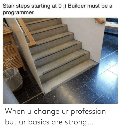 steps: Stair steps starting at 0 ;) Builder must be a  programmer. When u change ur profession but ur basics are strong…