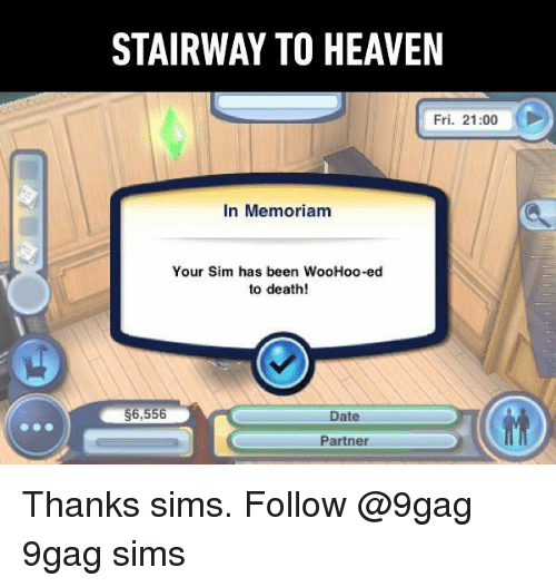9gag, Heaven, and Memes: STAIRWAY TO HEAVEN  Fri. 21:00  In Memoriam  Your Sim has been WooHoo-ed  to death!  6,556  Date  Partner Thanks sims. Follow @9gag 9gag sims