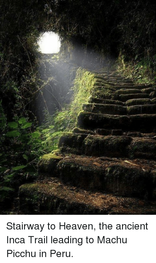 Heaven, Memes, and Stairway to Heaven: Stairway to Heaven, the ancient Inca Trail leading to Machu Picchu in Peru.