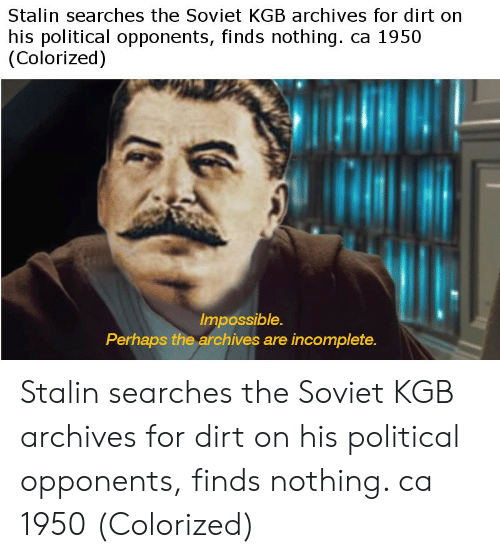 kgb: Stalin searches the Soviet KGB archives for dirt on  his political opponents, finds nothing. ca 1950  (Colorized)  Impossible.  Perhaps the archives are incomplete. Stalin searches the Soviet KGB archives for dirt on his political opponents, finds nothing. ca 1950 (Colorized)