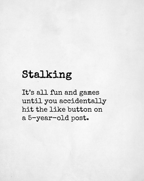 like button: Stalking  It's all fun and games  until you accidentally  hit the like button on  a 5-year-old post.