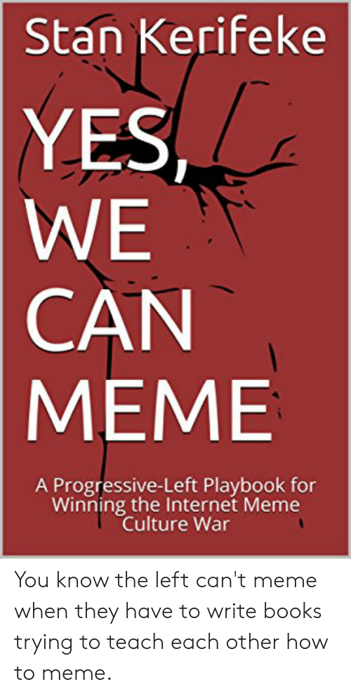 Books, Internet, and Meme: Stan Kerifeke  YES  WE  CAN  MEME  A Progressive-Left Playbook for  Winning the Internet Meme  Culture War You know the left can't meme when they have to write books trying to teach each other how to meme.