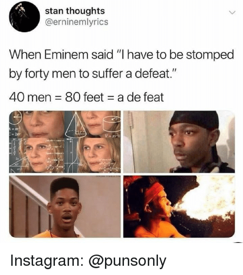 "Eminem, Instagram, and Stan: stan thoughts  @erninemlyrics  When Eminem said ""I have to be stomped  by forty men to suffer a defeat.""  40 men 80 feet a de feat Instagram: @punsonly"