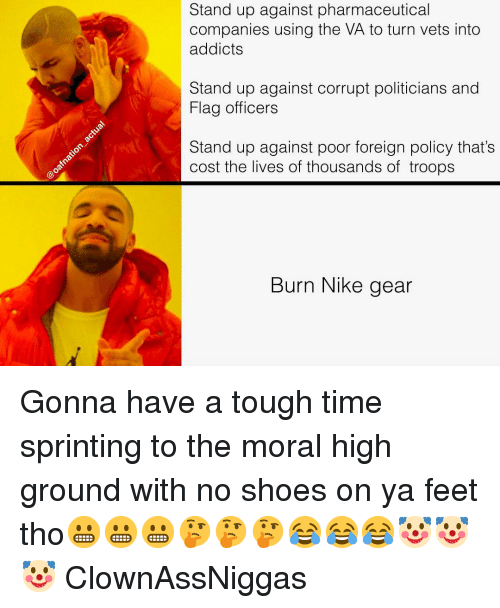 sprinting: Stand up against pharmaceutical  companies using the VA to turn vets into  addicts  Stand up against corrupt politicians and  Flag officers  Stand up against poor foreign policy that's  cost the lives of thousands of troops  Burn Nike gear Gonna have a tough time sprinting to the moral high ground with no shoes on ya feet tho😬😬😬🤔🤔🤔😂😂😂🤡🤡🤡 ClownAssNiggas