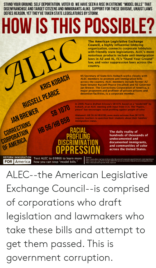 """America, Taken, and Target: STAND YOUR GROUND. SELF DEPORTATION. VOTER ID. WE HAVE SEEN A RISE IN EXTREME """"MODEL BILLS"""" THAT  DISENFRANCHISE AND TARGET CITIZENS AND IMMIGRANTS ALIKE. SUPPORT FOR THESE DIVISIVE, UNJUST LAWS  DEFIES REASON, YET THEY'VE TAKEN STATE LEGISLATURES BY STORM.  HOW IS THIS POSSIBLE?  The American Legislative Exchange  Council, a highly influential lobbying  organization, connects corporate lobbyists  with friendly state legislatures. ALEC's more  notorious products include anti-immigration  laws in AZ and AL, FL's """"Stand Your Ground""""  law, and voter suppression laws across the  ALEC  country.  KS Secretary of State Kris Kobach works closely with  ALEC members to promote anti-immigration bills  across the country. ALEC members include former AZ  State Senator Russell Pearce (recalled) and AZ Governor  Jan Brewer. The Corrections Corporation of America, a  major proponent and profiteer of private prisons and  detention facilities, is a corporate member.  KRIS KOBACH  RUSSELL PEARCE  In 2009, Pearce drafted Arizona's SB1070, based on a """"model bill"""" by  Kobach, at an ALEC meeting with input from CCA. The """"Papers,  please"""" law encourages racial profiling against people of color.  SB 1070  JAN BREWER  Alabama's HB 56 (& HB 658), even more extreme than SB 1070,  requires teachers to question their students about their families""""  immigration status.  CORRECTIONS  CORPORATION  OF AMERICA  HB 56/HB 658  RACIAL  PROFILING  DISCRIMINATION  OPPRESSION  The daily reality of  hundreds of thousands of  undocumented and  documented immig rants,  and communities of color  across the United States.  REFORM IMMIGRATION Text ALEC to 69866 to learn more  FOR America how you can stop """"model bills.  Sources  http//www.faw.arg/rwwifocus/ale the voice of corperate special intereits state legtsitare  Attpwww..org/2010/10/28/130833741/vison-conomics-hel drive arizimmigrationisw  http//aicexpoed org/wk/ALEC Eposed ALEC--the American Legislative Exchange Council--is comp"""