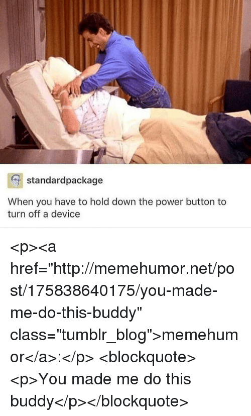 """Tumblr, Blog, and Http: standardpackage  When you have to hold down the power button to  turn off a device <p><a href=""""http://memehumor.net/post/175838640175/you-made-me-do-this-buddy"""" class=""""tumblr_blog"""">memehumor</a>:</p>  <blockquote><p>You made me do this buddy</p></blockquote>"""