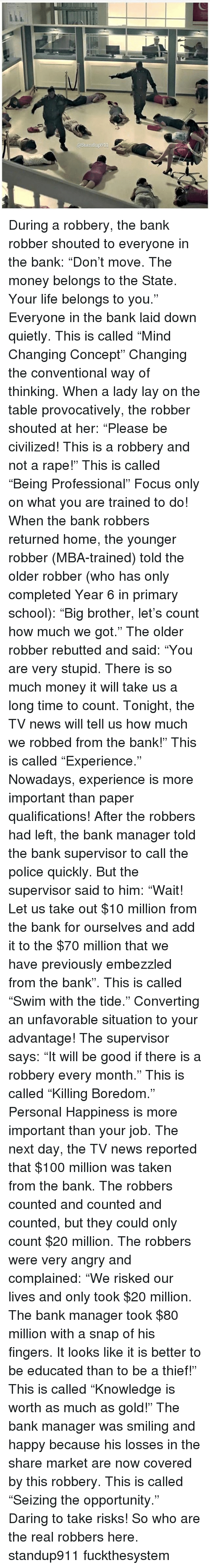 """Rapely: @Standup911 During a robbery, the bank robber shouted to everyone in the bank: """"Don't move. The money belongs to the State. Your life belongs to you."""" Everyone in the bank laid down quietly. This is called """"Mind Changing Concept"""" Changing the conventional way of thinking. When a lady lay on the table provocatively, the robber shouted at her: """"Please be civilized! This is a robbery and not a rape!"""" This is called """"Being Professional"""" Focus only on what you are trained to do! When the bank robbers returned home, the younger robber (MBA-trained) told the older robber (who has only completed Year 6 in primary school): """"Big brother, let's count how much we got."""" The older robber rebutted and said: """"You are very stupid. There is so much money it will take us a long time to count. Tonight, the TV news will tell us how much we robbed from the bank!"""" This is called """"Experience."""" Nowadays, experience is more important than paper qualifications! After the robbers had left, the bank manager told the bank supervisor to call the police quickly. But the supervisor said to him: """"Wait! Let us take out $10 million from the bank for ourselves and add it to the $70 million that we have previously embezzled from the bank"""". This is called """"Swim with the tide."""" Converting an unfavorable situation to your advantage! The supervisor says: """"It will be good if there is a robbery every month."""" This is called """"Killing Boredom."""" Personal Happiness is more important than your job. The next day, the TV news reported that $100 million was taken from the bank. The robbers counted and counted and counted, but they could only count $20 million. The robbers were very angry and complained: """"We risked our lives and only took $20 million. The bank manager took $80 million with a snap of his fingers. It looks like it is better to be educated than to be a thief!"""" This is called """"Knowledge is worth as much as gold!"""" The bank manager was smiling and happy because his losses in the share market are now """