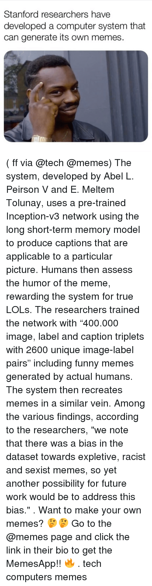 """Memes Page: Stanford researchers have  developed a computer system that  can generate its own memes ( ff via @tech @memes) The system, developed by Abel L. Peirson V and E. Meltem Tolunay, uses a pre-trained Inception-v3 network using the long short-term memory model to produce captions that are applicable to a particular picture. Humans then assess the humor of the meme, rewarding the system for true LOLs. The researchers trained the network with """"400.000 image, label and caption triplets with 2600 unique image-label pairs"""" including funny memes generated by actual humans. The system then recreates memes in a similar vein. Among the various findings, according to the researchers, """"we note that there was a bias in the dataset towards expletive, racist and sexist memes, so yet another possibility for future work would be to address this bias."""" . Want to make your own memes? 🤔🤔 Go to the @memes page and click the link in their bio to get the MemesApp!! 🔥 . tech computers memes"""
