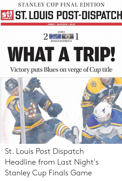 Finals, Friday, and Game: STANLEY CUP FINAL EDITION  sST LOUIS POST-DISPATCH  TODAY  FRIDAY 06.07.2019 $2.50  GAME5  1  20  BLUES LEAD SERIES 3-2  WHAT A TRIP!  Victory puts Blues on verge of Cup title  21 St. Louis Post Dispatch Headline from Last Night's Stanley Cup Finals Game