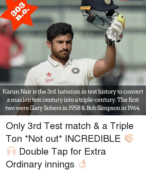 Karun Nair: Star  Karun Nair is the 3rd batsman in test historytoconvert  a maiden test century intoatriple-century. The first  two were Gary Sobers in 1958 & Bob Simpsonin 1964. Only 3rd Test match & a Triple Ton *Not out* INCREDIBLE 👏🏻🙌🏻 Double Tap for Extra Ordinary innings 👌🏻