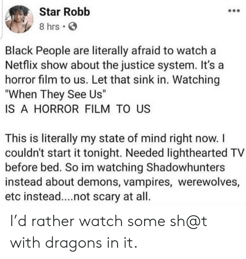 "Sh T: Star Robb  8 hrs  Black People are literally afraid to watch a  Netflix show about the justice system. It's a  horror film to us. Let that sink in. Watching  ""When They See Us""  IS A HORROR FILM TO US  This is literally my state of mind right now. I  couldn't start it tonight. Needed lighthearted TV  before bed. So im watching Shadowhunters  instead about demons, vampires, werewolves,  etc instead....not scary at all. I'd rather watch some sh@t with dragons in it."
