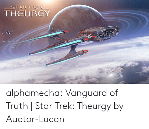 Star Trek, Tumblr, and Blog: STAR TREK  THEURGY alphamecha:  Vanguard of Truth | Star Trek: Theurgy by Auctor-Lucan
